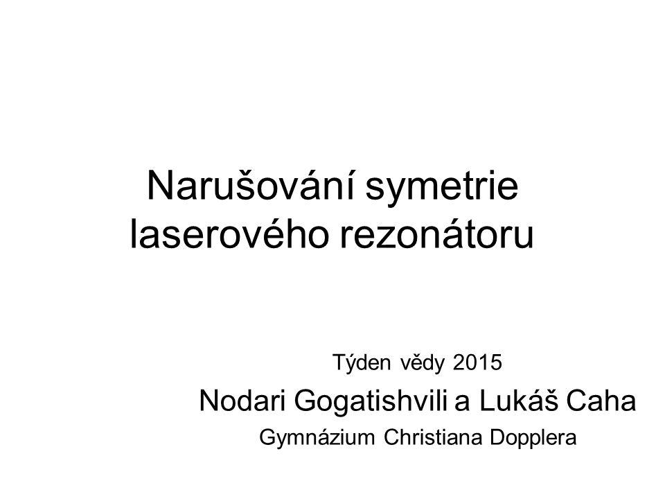 Narušování symetrie laserového rezonátoru Týden vědy 2015 Nodari Gogatishvili a Lukáš Caha Gymnázium Christiana Dopplera