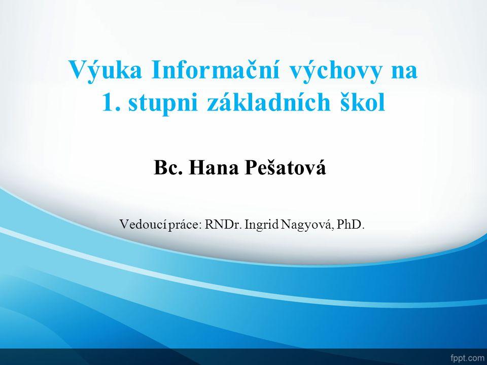 Bc. Hana Pešatová Vedoucí práce: RNDr. Ingrid Nagyová, PhD. Výuka Informační výchovy na 1. stupni základních škol