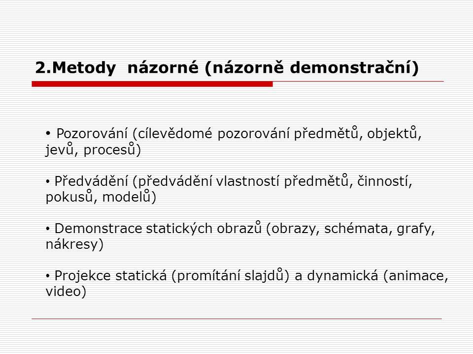 2.Metody názorné (názorně demonstrační) Pozorování (cílevědomé pozorování předmětů, objektů, jevů, procesů) Předvádění (předvádění vlastností předmětů, činností, pokusů, modelů) Demonstrace statických obrazů (obrazy, schémata, grafy, nákresy) Projekce statická (promítání slajdů) a dynamická (animace, video)