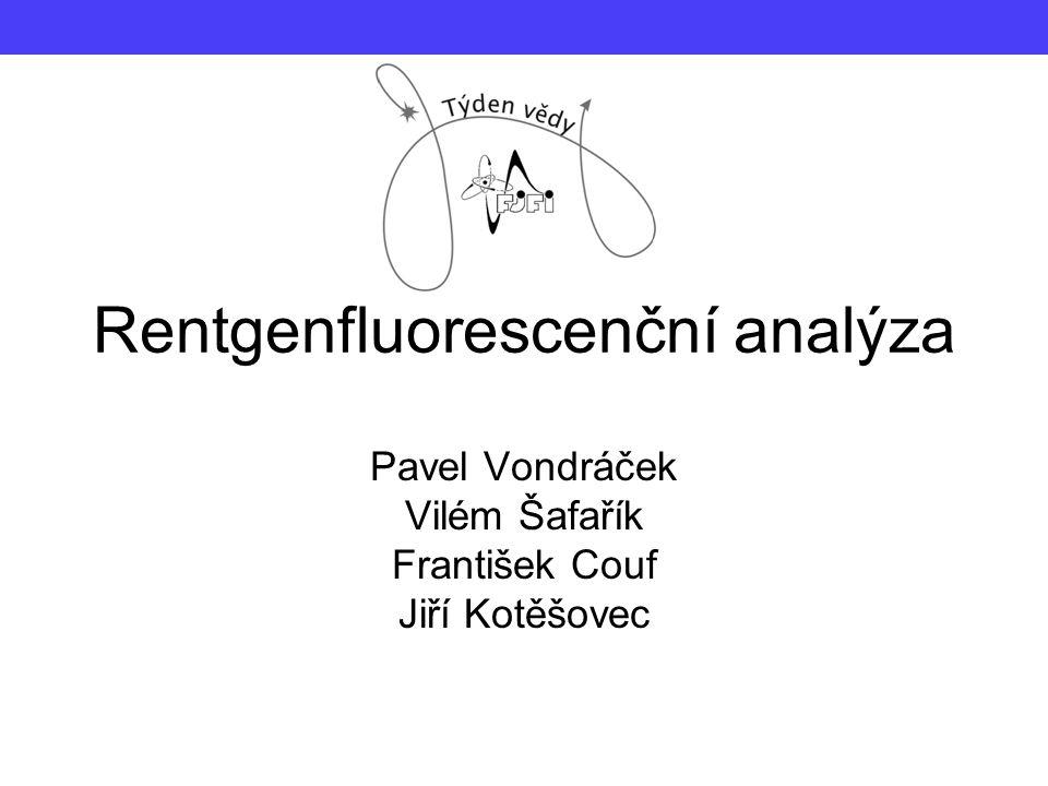 Rentgenfluorescenční analýza Pavel Vondráček Vilém Šafařík František Couf Jiří Kotěšovec