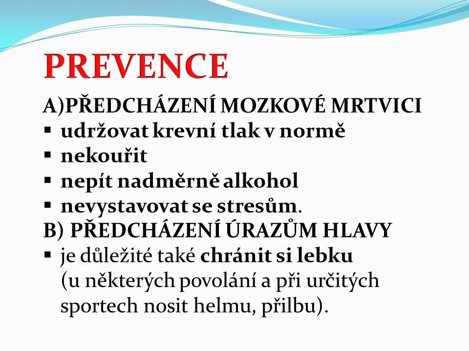 A)PŘEDCHÁZENÍ MOZKOVÉ MRTVICI  udržovat krevní tlak v normě  nekouřit  nepít nadměrně alkohol  nevystavovat se stresům. B) PŘEDCHÁZENÍ ÚRAZŮM HLAV