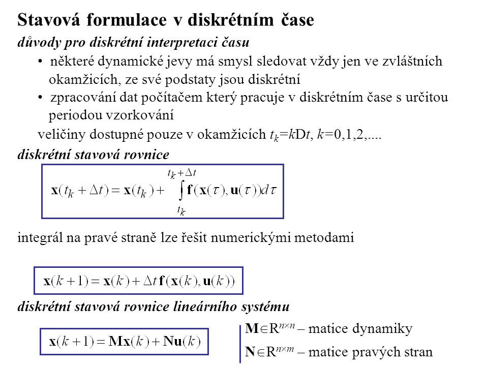 Stavová formulace v diskrétním čase důvody pro diskrétní interpretaci času některé dynamické jevy má smysl sledovat vždy jen ve zvláštních okamžicích, ze své podstaty jsou diskrétní zpracování dat počítačem který pracuje v diskrétním čase s určitou periodou vzorkování diskrétní stavová rovnice veličiny dostupné pouze v okamžicích t k =kDt, k=0,1,2,....