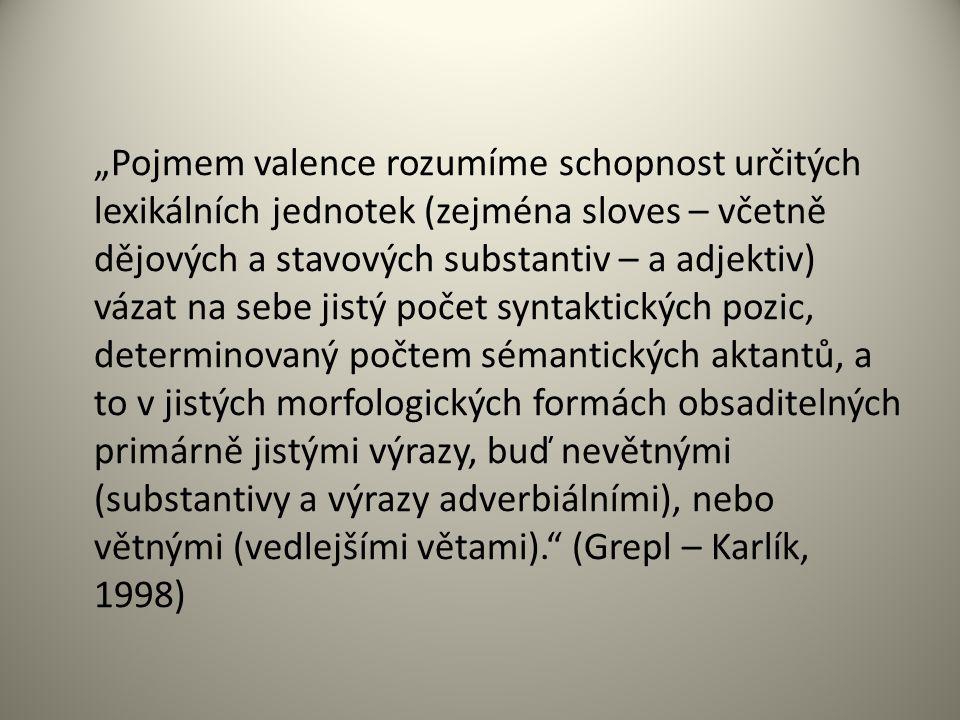 """""""Pojmem valence rozumíme schopnost určitých lexikálních jednotek (zejména sloves – včetně dějových a stavových substantiv – a adjektiv) vázat na sebe jistý počet syntaktických pozic, determinovaný počtem sémantických aktantů, a to v jistých morfologických formách obsaditelných primárně jistými výrazy, buď nevětnými (substantivy a výrazy adverbiálními), nebo větnými (vedlejšími větami). (Grepl – Karlík, 1998)"""
