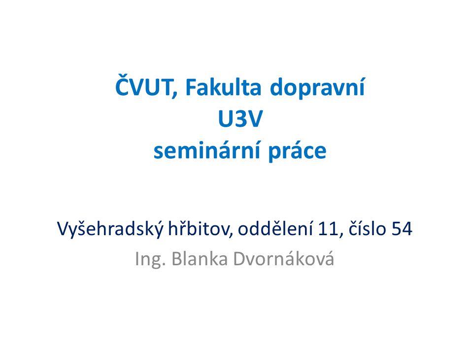ČVUT, Fakulta dopravní U3V seminární práce Vyšehradský hřbitov, oddělení 11, číslo 54 Ing. Blanka Dvornáková