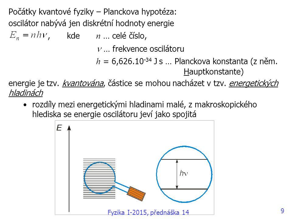 9 Počátky kvantové fyziky – Planckova hypotéza: oscilátor nabývá jen diskrétní hodnoty energie, kde n … celé číslo, … frekvence oscilátoru h = 6,626.10 -34 J s … Planckova konstanta (z něm.