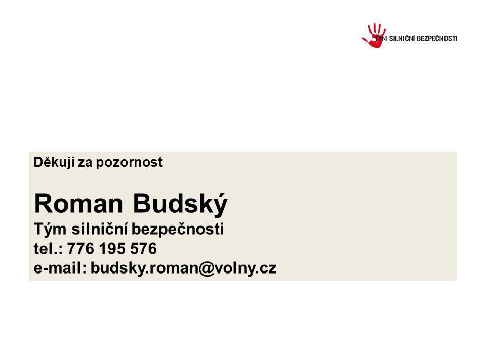 Děkuji za pozornost Roman Budský Tým silniční bezpečnosti tel.: 776 195 576 e-mail: budsky.roman@volny.cz