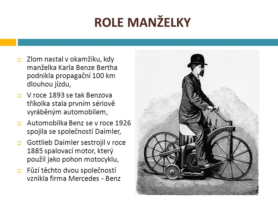 ROLE MANŽELKY  Zlom nastal v okamžiku, kdy manželka Karla Benze Bertha podnikla propagační 100 km dlouhou jízdu,  V roce 1893 se tak Benzova tříkolka stala prvním sériově vyráběným automobilem,  Automobilka Benz se v roce 1926 spojila se společností Daimler,  Gottlieb Daimler sestrojil v roce 1885 spalovací motor, který použil jako pohon motocyklu,  Fůzí těchto dvou společností vznikla firma Mercedes - Benz