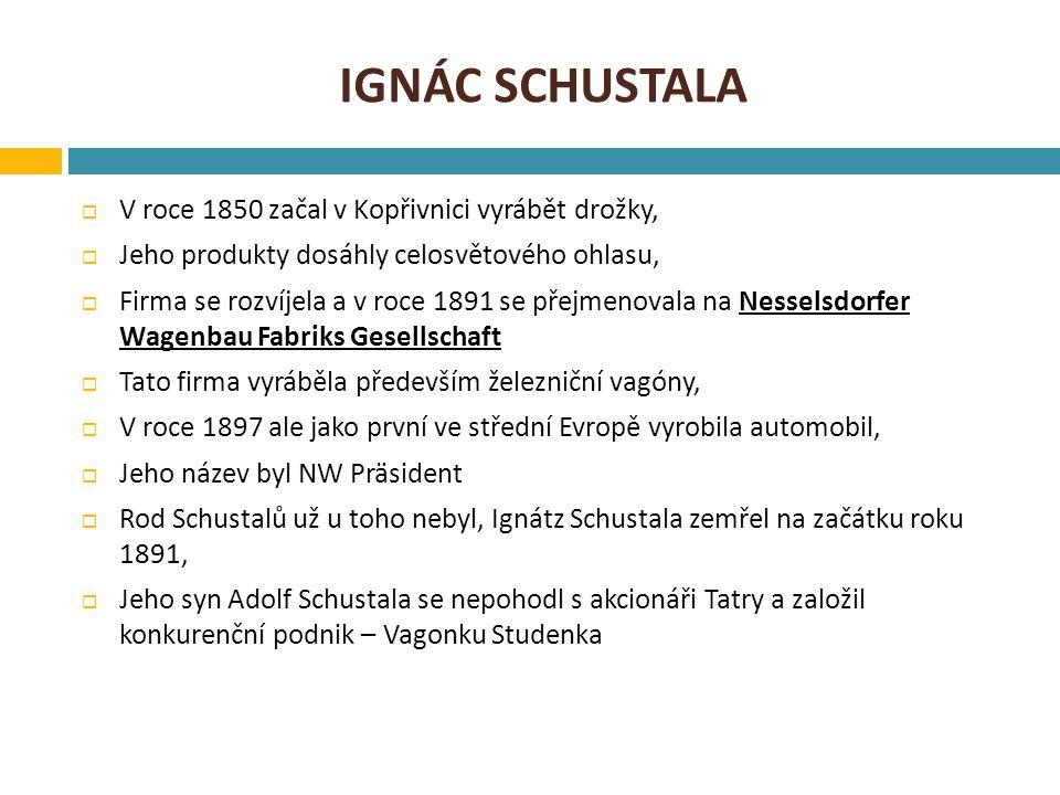 IGNÁC SCHUSTALA  V roce 1850 začal v Kopřivnici vyrábět drožky,  Jeho produkty dosáhly celosvětového ohlasu,  Firma se rozvíjela a v roce 1891 se přejmenovala na Nesselsdorfer Wagenbau Fabriks Gesellschaft  Tato firma vyráběla především železniční vagóny,  V roce 1897 ale jako první ve střední Evropě vyrobila automobil,  Jeho název byl NW Präsident  Rod Schustalů už u toho nebyl, Ignátz Schustala zemřel na začátku roku 1891,  Jeho syn Adolf Schustala se nepohodl s akcionáři Tatry a založil konkurenční podnik – Vagonku Studenka