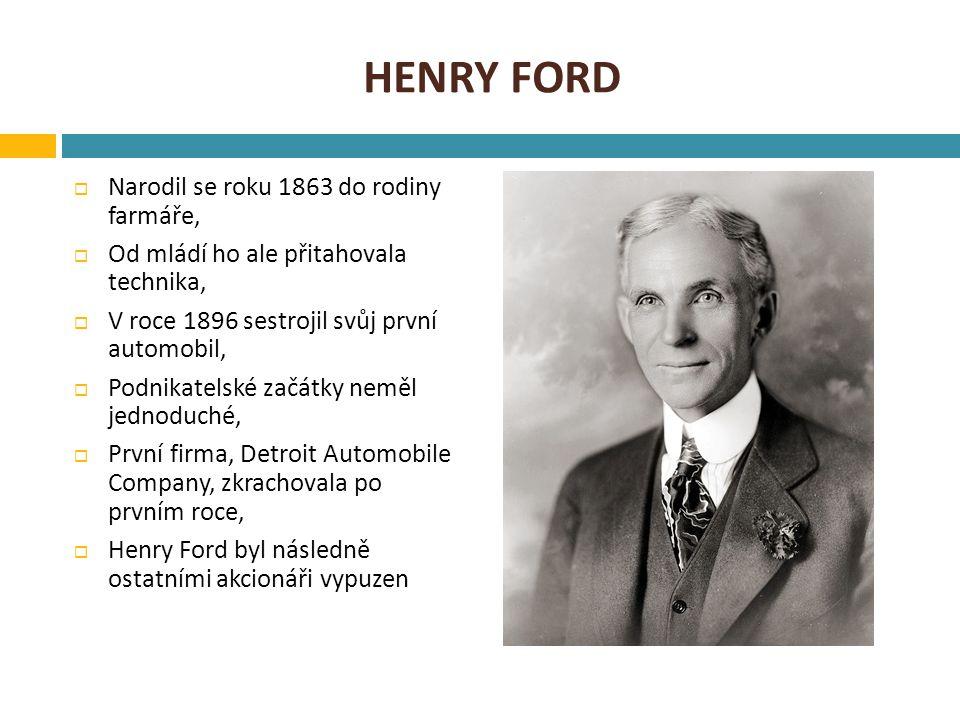 HENRY FORD  Narodil se roku 1863 do rodiny farmáře,  Od mládí ho ale přitahovala technika,  V roce 1896 sestrojil svůj první automobil,  Podnikatelské začátky neměl jednoduché,  První firma, Detroit Automobile Company, zkrachovala po prvním roce,  Henry Ford byl následně ostatními akcionáři vypuzen