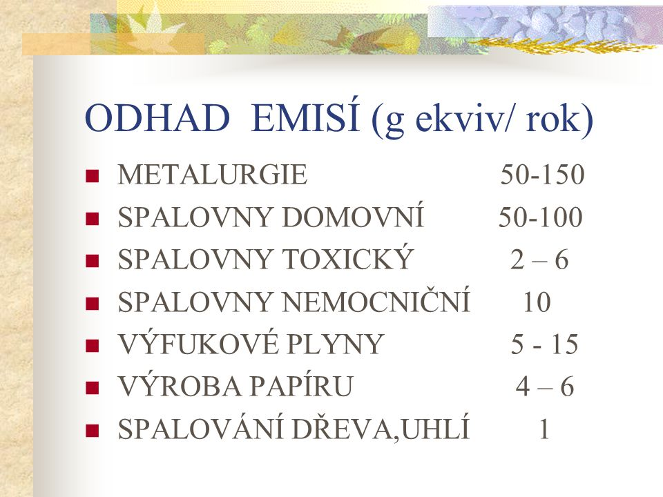 ODHAD EMISÍ (g ekviv/ rok) METALURGIE 50-150 SPALOVNY DOMOVNÍ 50-100 SPALOVNY TOXICKÝ 2 – 6 SPALOVNY NEMOCNIČNÍ 10 VÝFUKOVÉ PLYNY 5 - 15 VÝROBA PAPÍRU