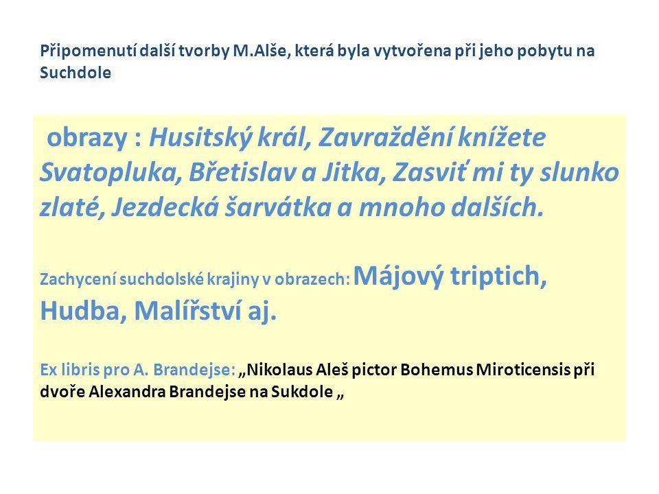 Připomenutí další tvorby M.Alše, která byla vytvořena při jeho pobytu na Suchdole obrazy : Husitský král, Zavraždění knížete Svatopluka, Břetislav a J