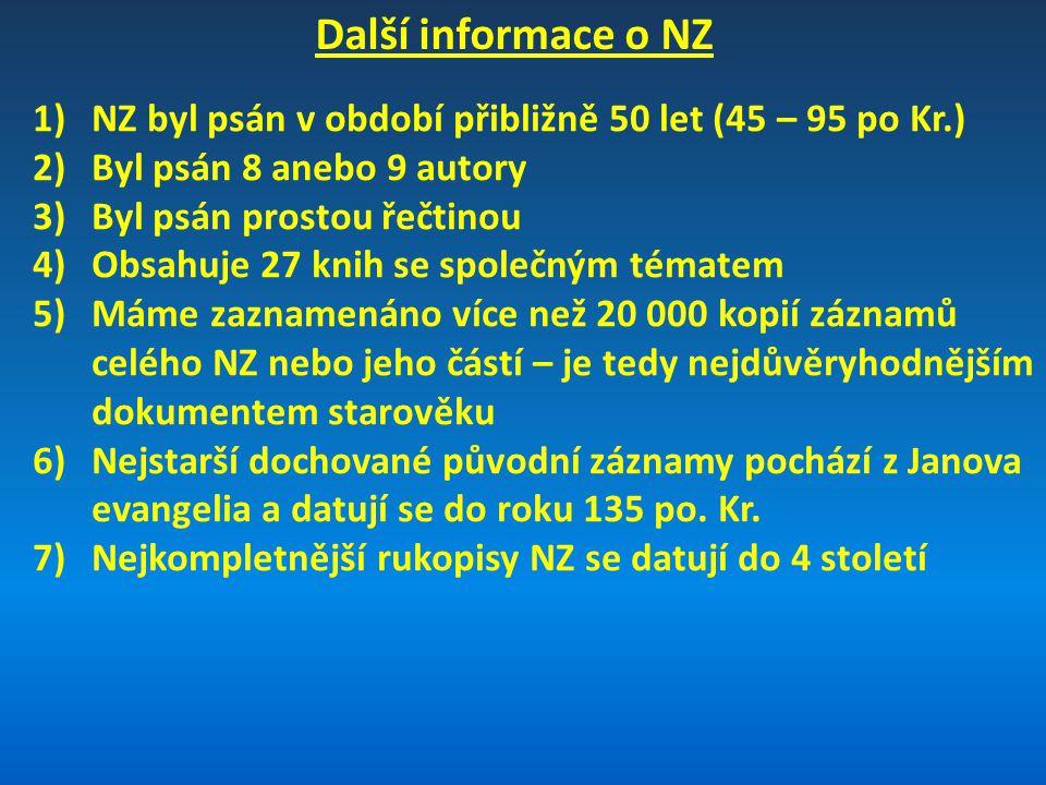 Další informace o NZ 1)NZ byl psán v období přibližně 50 let (45 – 95 po Kr.) 2)Byl psán 8 anebo 9 autory 3)Byl psán prostou řečtinou 4)Obsahuje 27 knih se společným tématem 5)Máme zaznamenáno více než 20 000 kopií záznamů celého NZ nebo jeho částí – je tedy nejdůvěryhodnějším dokumentem starověku 6)Nejstarší dochované původní záznamy pochází z Janova evangelia a datují se do roku 135 po.