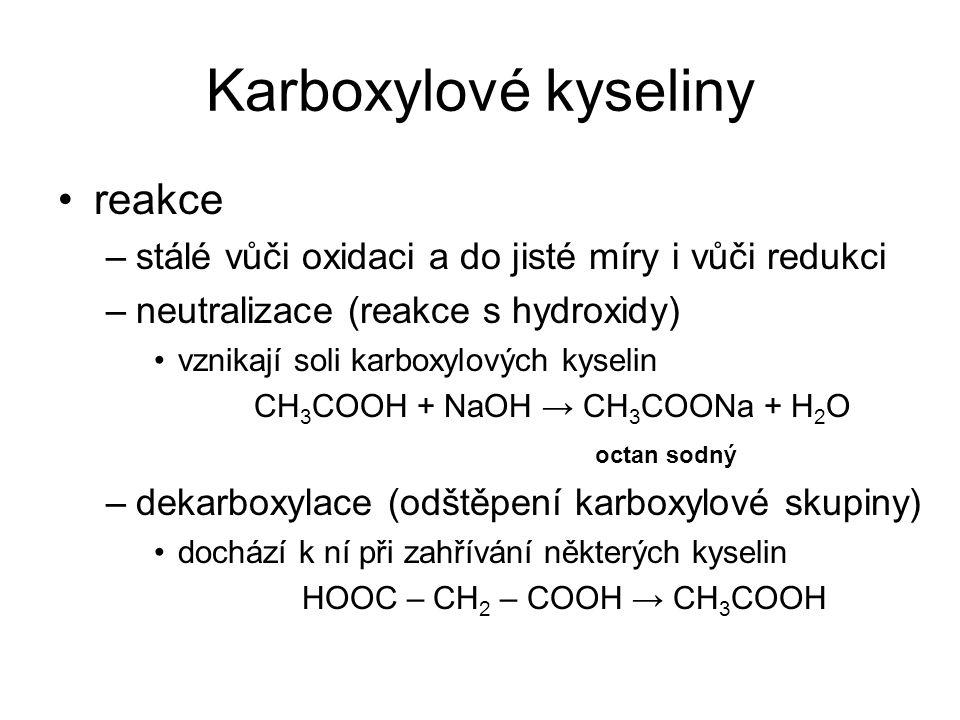 Karboxylové kyseliny reakce –stálé vůči oxidaci a do jisté míry i vůči redukci –neutralizace (reakce s hydroxidy) vznikají soli karboxylových kyselin