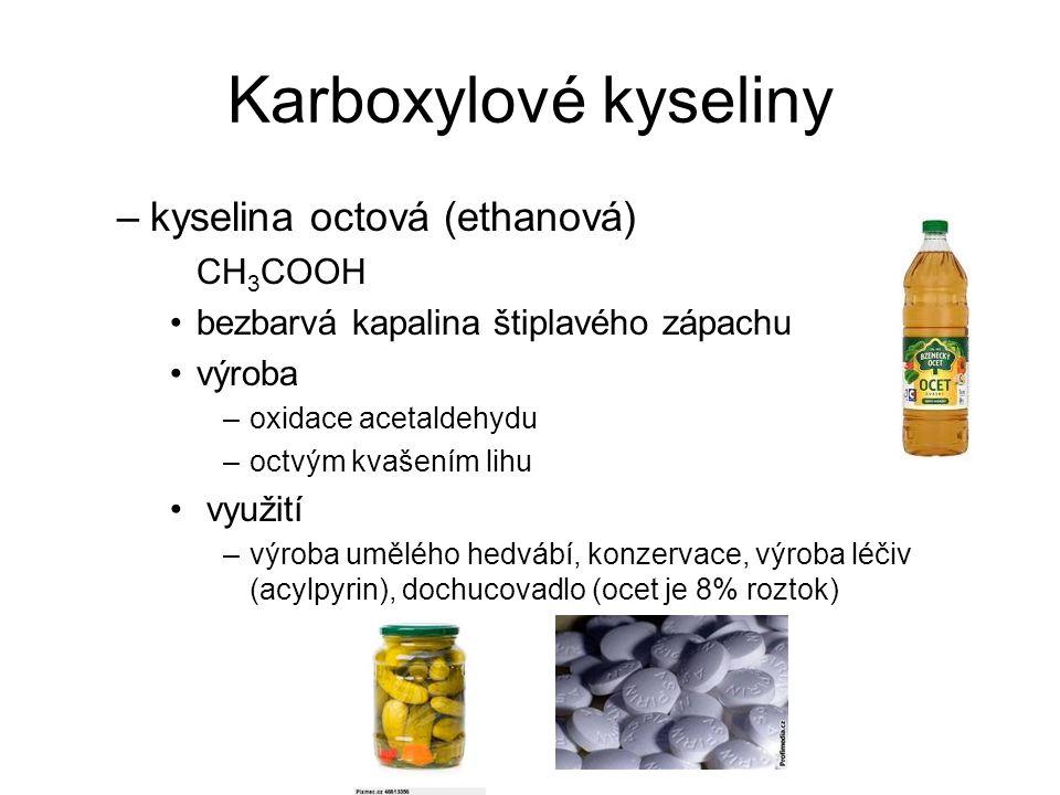 Karboxylové kyseliny –kyselina octová (ethanová) CH 3 COOH bezbarvá kapalina štiplavého zápachu výroba –oxidace acetaldehydu –octvým kvašením lihu vyu