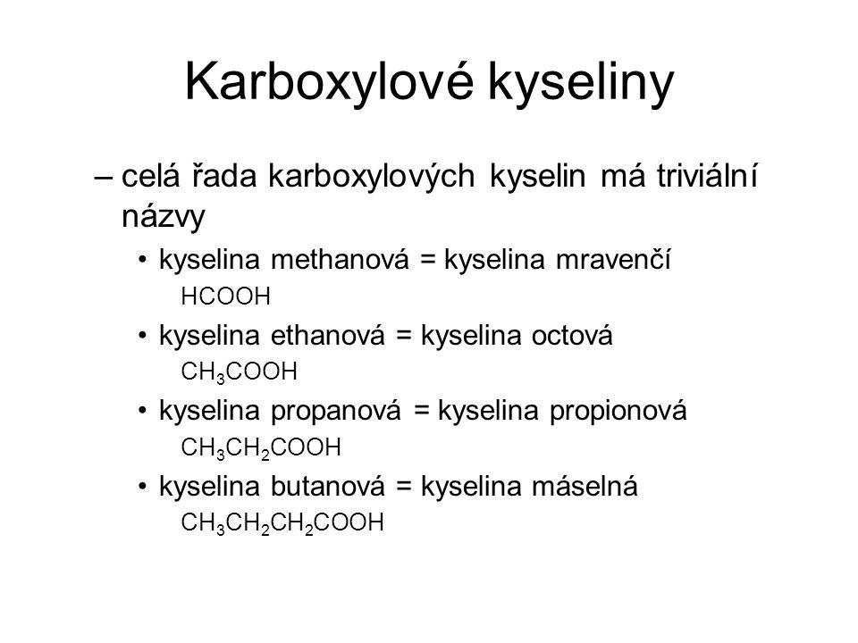 Karboxylové kyseliny –celá řada karboxylových kyselin má triviální názvy kyselina methanová = kyselina mravenčí HCOOH kyselina ethanová = kyselina oct