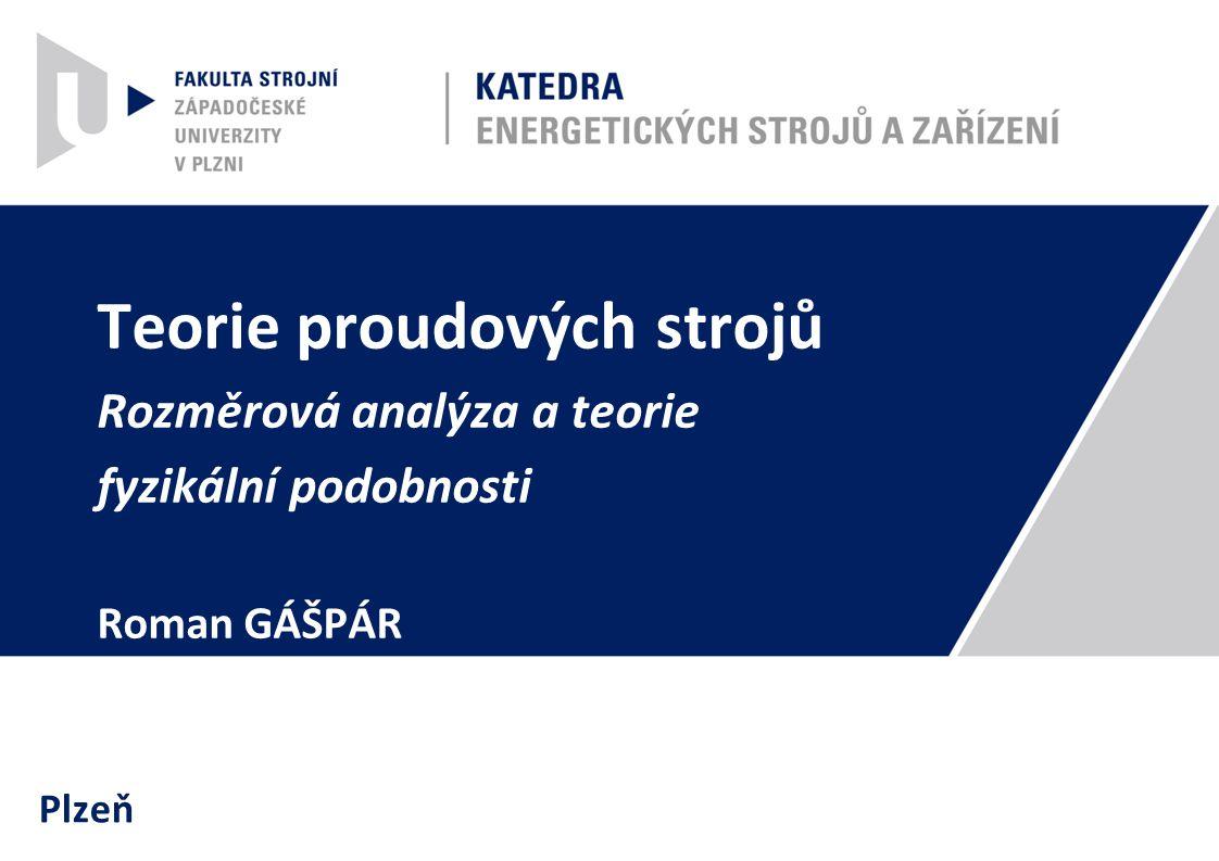 Teorie proudových strojů Rozměrová analýza a teorie fyzikální podobnosti Roman GÁŠPÁR Plzeň