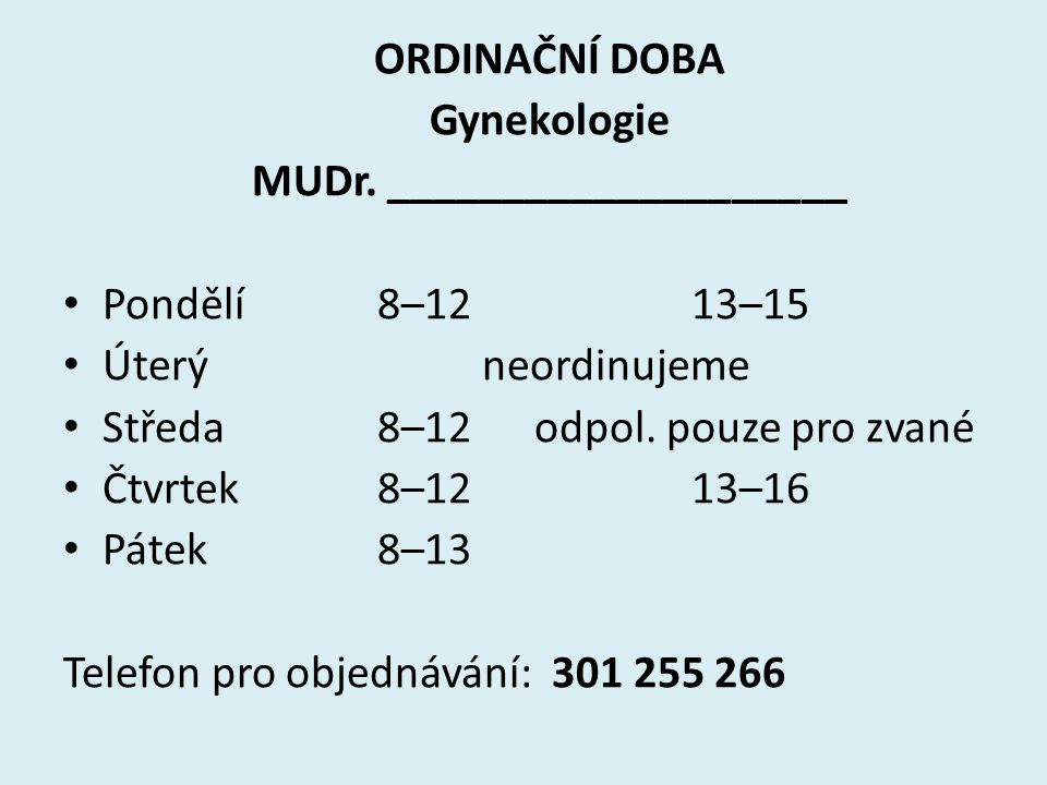 ORDINAČNÍ DOBA Gynekologie MUDr. ____________________ Pondělí8–1213–15 Úterýneordinujeme Středa8–12 odpol. pouze pro zvané Čtvrtek8–1213–16 Pátek8–13