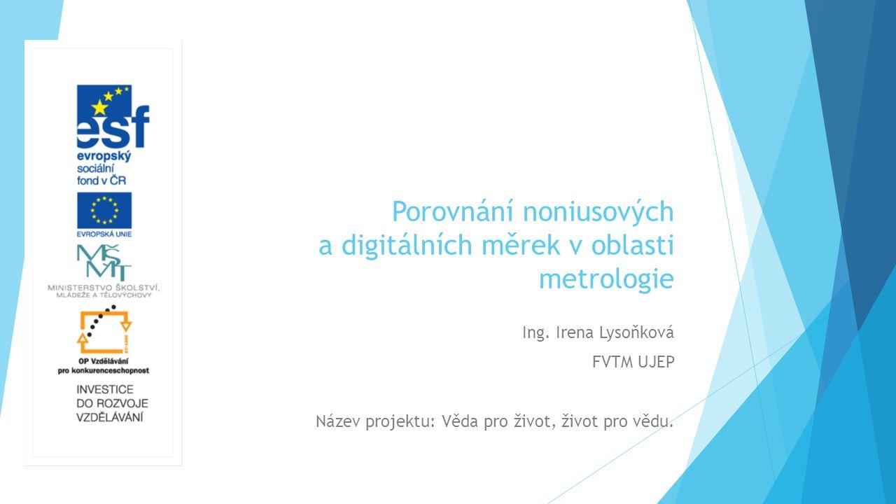Porovnání noniusových a digitálních měrek v oblasti metrologie Ing. Irena Lysoňková FVTM UJEP Název projektu: Věda pro život, život pro vědu.