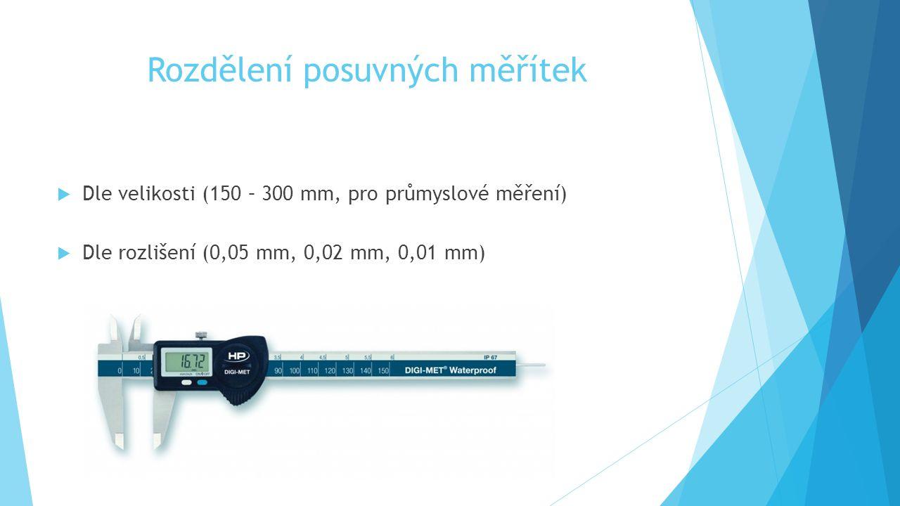 Rozdělení posuvných měřítek  Dle velikosti (150 – 300 mm, pro průmyslové měření)  Dle rozlišení (0,05 mm, 0,02 mm, 0,01 mm)