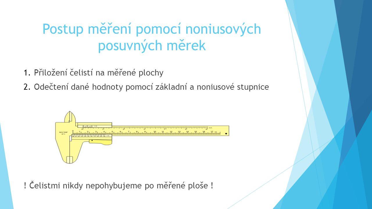 Postup měření pomocí noniusových posuvných měrek 1.Přiložení čelistí na měřené plochy 2.Odečtení dané hodnoty pomocí základní a noniusové stupnice ! Č