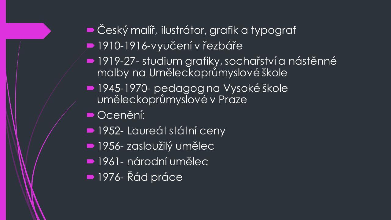  Český malíř, ilustrátor, grafik a typograf  1910-1916-vyučení v řezbáře  1919-27- studium grafiky, sochařství a nástěnné malby na Uměleckoprůmyslo