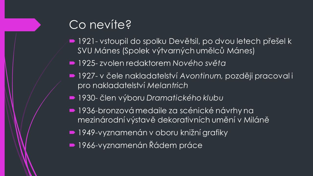 Co nevíte?  1921- vstoupil do spolku Devětsil, po dvou letech přešel k SVU Mánes (Spolek výtvarných umělců Mánes)  1925- zvolen redaktorem Nového sv