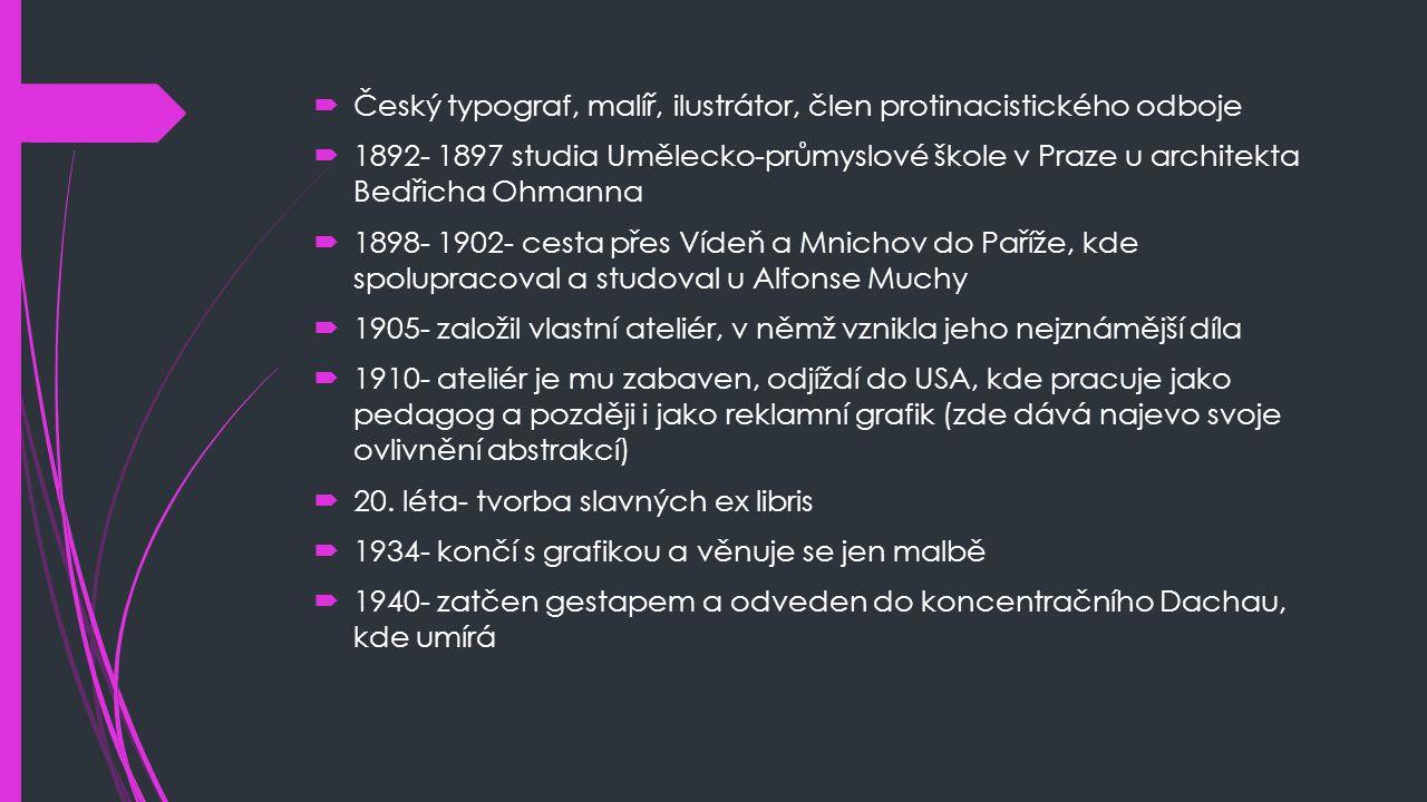  Český typograf, malíř, ilustrátor, člen protinacistického odboje  1892- 1897 studia Umělecko-průmyslové škole v Praze u architekta Bedřicha Ohmanna  1898- 1902- cesta přes Vídeň a Mnichov do Paříže, kde spolupracoval a studoval u Alfonse Muchy  1905- založil vlastní ateliér, v němž vznikla jeho nejznámější díla  1910- ateliér je mu zabaven, odjíždí do USA, kde pracuje jako pedagog a později i jako reklamní grafik (zde dává najevo svoje ovlivnění abstrakcí)  20.