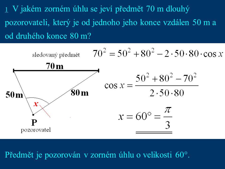 2 1 V jakém zorném úhlu se jeví předmět 70 m dlouhý pozorovateli, který je od jednoho jeho konce vzdálen 50 m a od druhého konce 80 m.