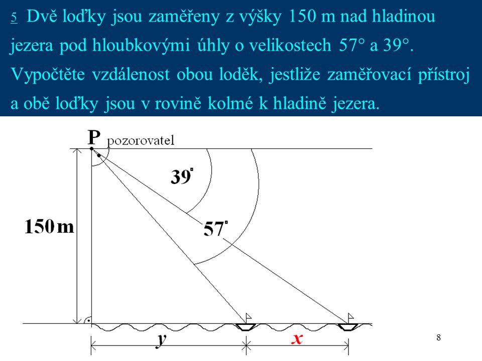 8 5 Dvě loďky jsou zaměřeny z výšky 150 m nad hladinou jezera pod hloubkovými úhly o velikostech 57° a 39°. Vypočtěte vzdálenost obou loděk, jestliže