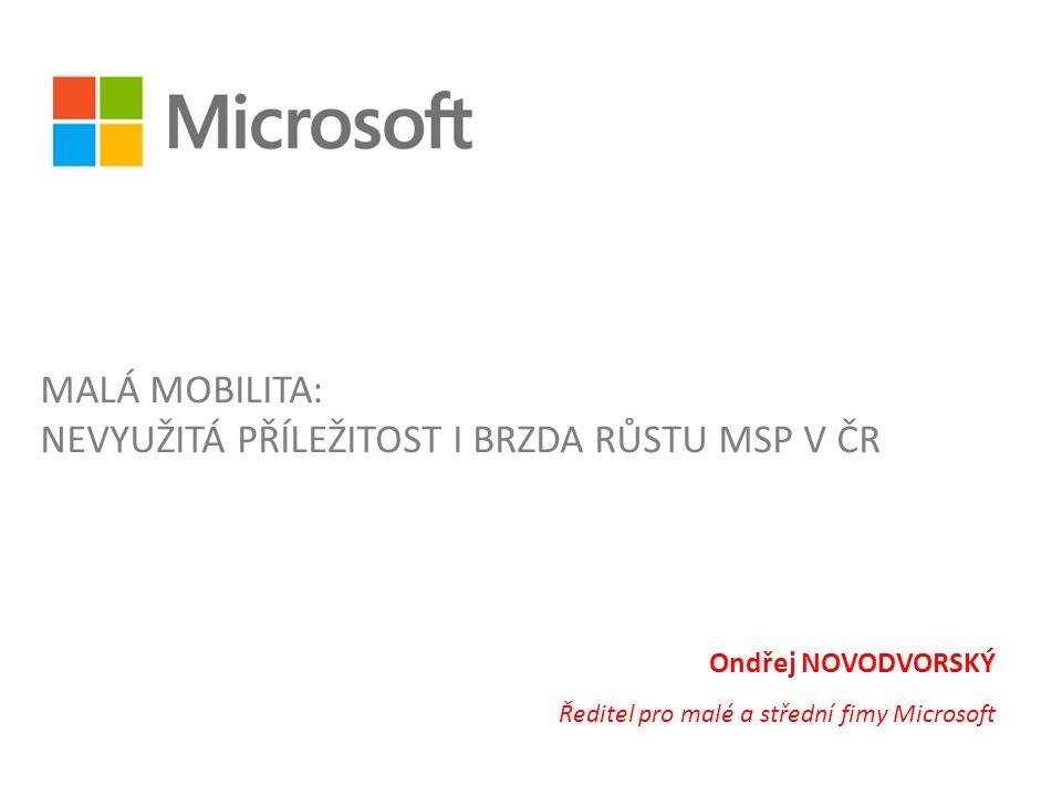 Ondřej NOVODVORSKÝ Ředitel pro malé a střední fimy Microsoft MALÁ MOBILITA: NEVYUŽITÁ PŘÍLEŽITOST I BRZDA RŮSTU MSP V ČR