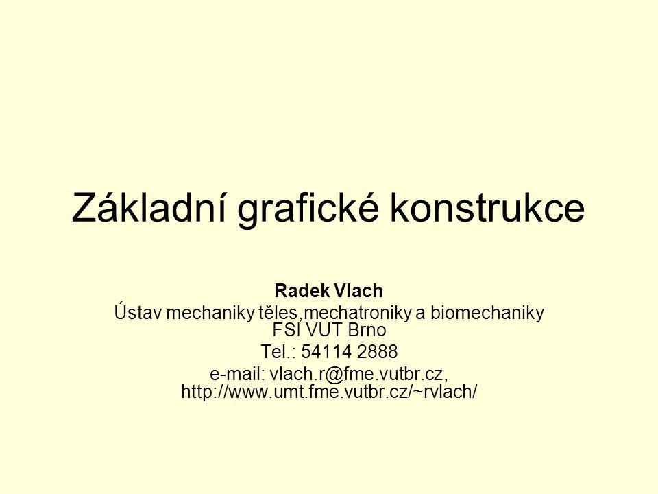 Základní grafické konstrukce Radek Vlach Ústav mechaniky těles,mechatroniky a biomechaniky FSI VUT Brno Tel.: 54114 2888 e-mail: vlach.r@fme.vutbr.cz,
