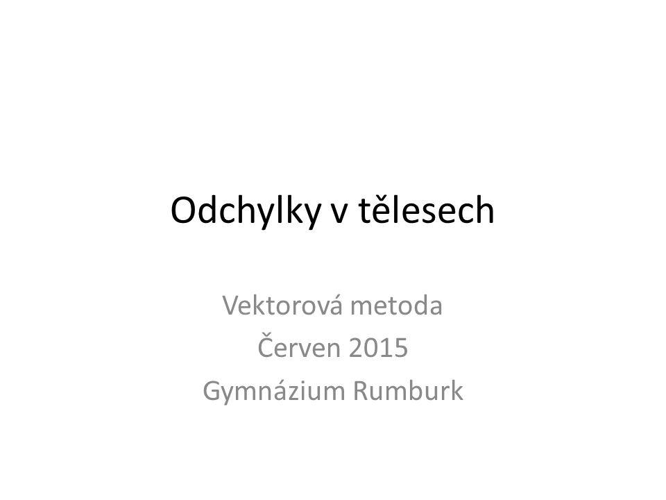 Odchylky v tělesech Vektorová metoda Červen 2015 Gymnázium Rumburk