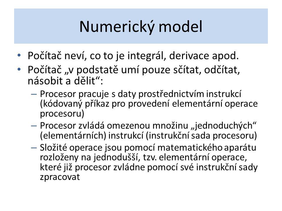 """Numerický model Počítač neví, co to je integrál, derivace apod. Počítač """"v podstatě umí pouze sčítat, odčítat, násobit a dělit"""": – Procesor pracuje s"""