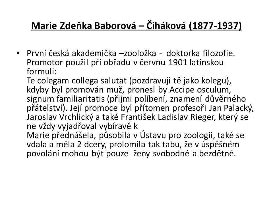 Marie Zdeňka Baborová – Čiháková (1877-1937) První česká akademička –zooložka - doktorka filozofie. Promotor použil při obřadu v červnu 1901 latinskou