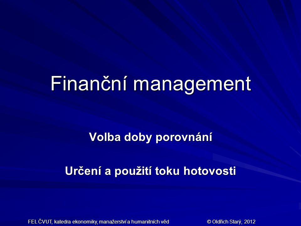 FEL ČVUT, katedra ekonomiky, manažerství a humanitních věd © Oldřich Starý, 2012 Finanční management Volba doby porovnání Určení a použití toku hotovosti