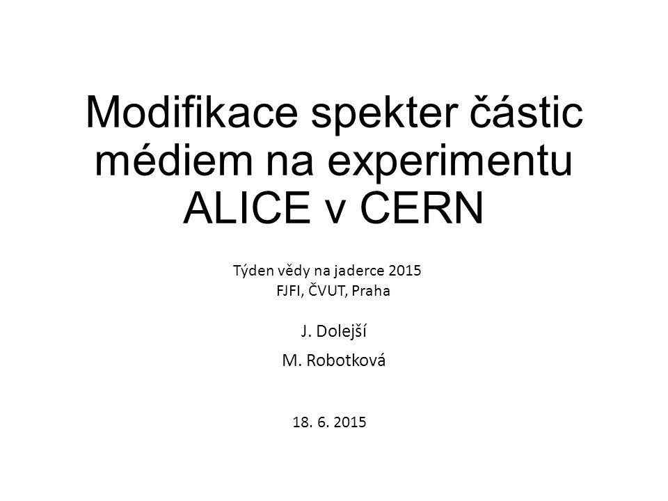 Modifikace spekter částic médiem na experimentu ALICE v CERN J. Dolejší M. Robotková Týden vědy na jaderce 2015 FJFI, ČVUT, Praha 18. 6. 2015