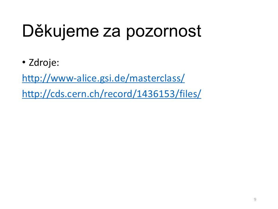 Děkujeme za pozornost Zdroje: http://www-alice.gsi.de/masterclass/ http://cds.cern.ch/record/1436153/files/ 9