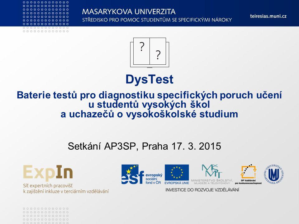 DysTest Baterie testů pro diagnostiku specifických poruch učení u studentů vysokých škol a uchazečů o vysokoškolské studium Setkání AP3SP, Praha 17. 3
