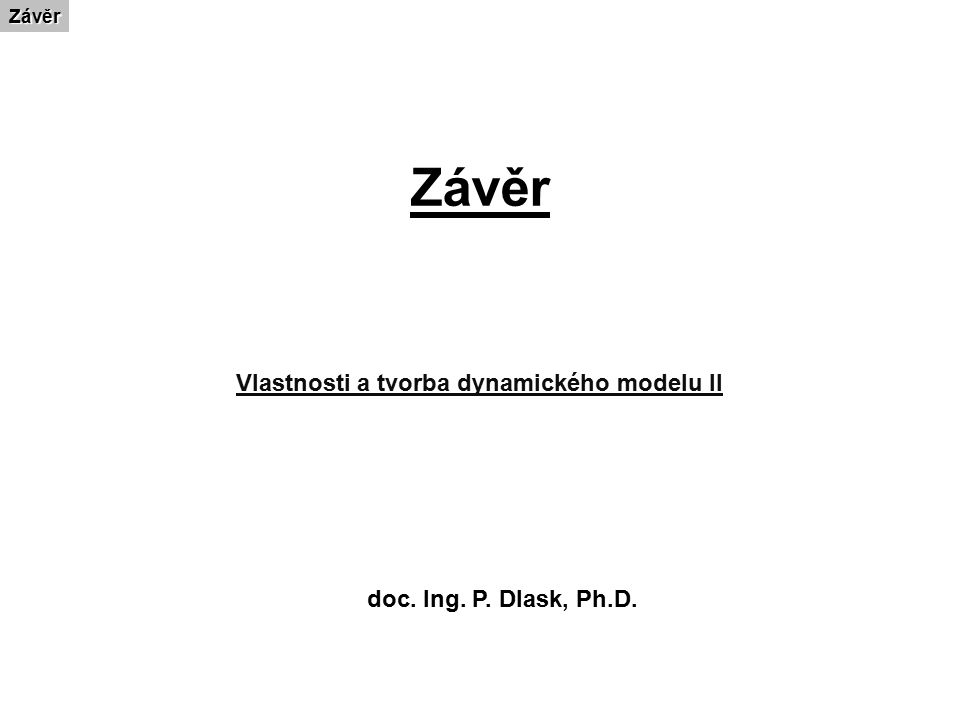 ZávěrZávěr Vlastnosti a tvorba dynamického modelu II doc. Ing. P. Dlask, Ph.D.