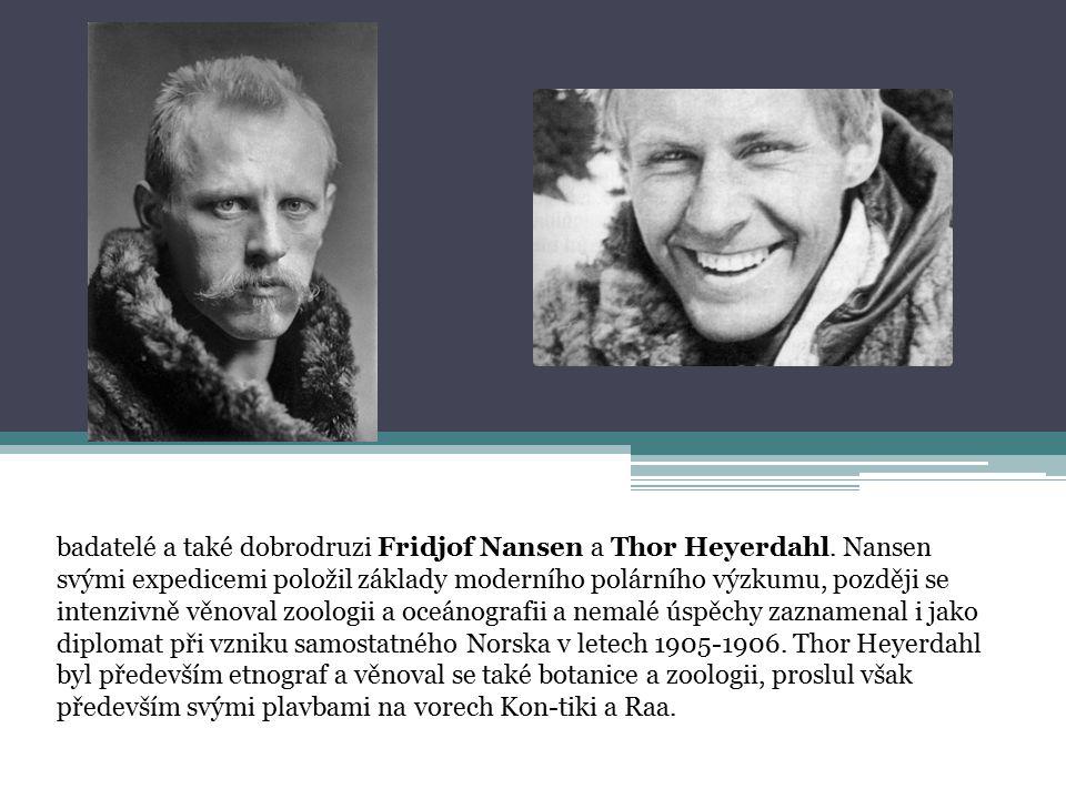 badatelé a také dobrodruzi Fridjof Nansen a Thor Heyerdahl. Nansen svými expedicemi položil základy moderního polárního výzkumu, později se intenzivně