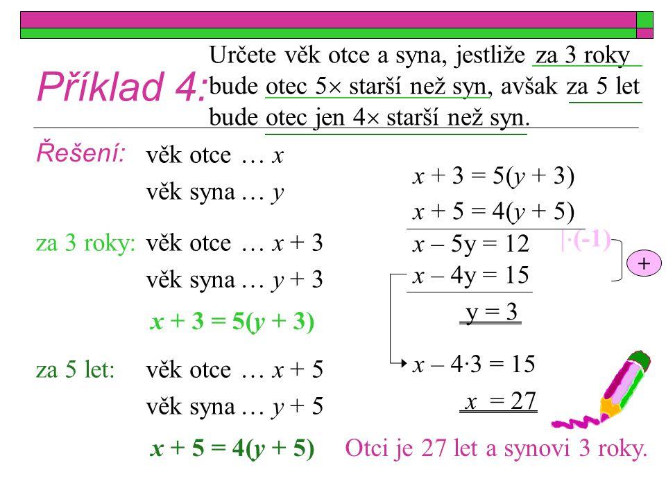 Příklad 4: Určete věk otce a syna, jestliže za 3 roky bude otec 5  starší než syn, avšak za 5 let bude otec jen 4  starší než syn. Řešení: x + 3 = 5