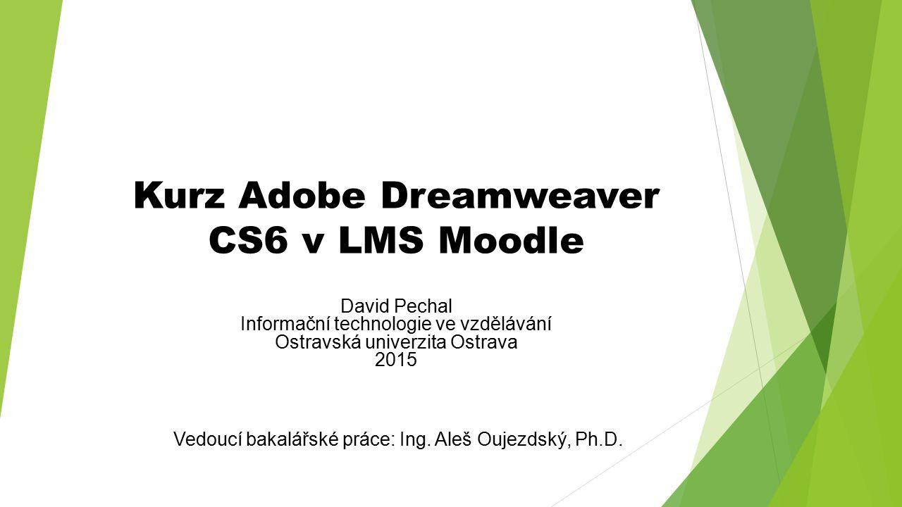 Kurz Adobe Dreamweaver CS6 v LMS Moodle David Pechal Informační technologie ve vzdělávání Ostravská univerzita Ostrava 2015 Vedoucí bakalářské práce: