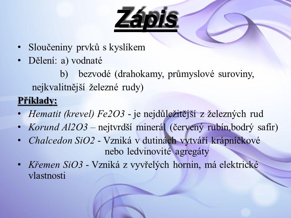 Sloučeniny prvků s kyslíkem Dělení: a) vodnaté b) bezvodé (drahokamy, průmyslové suroviny, nejkvalitnější železné rudy)Příklady: Hematit (krevel) Fe2O