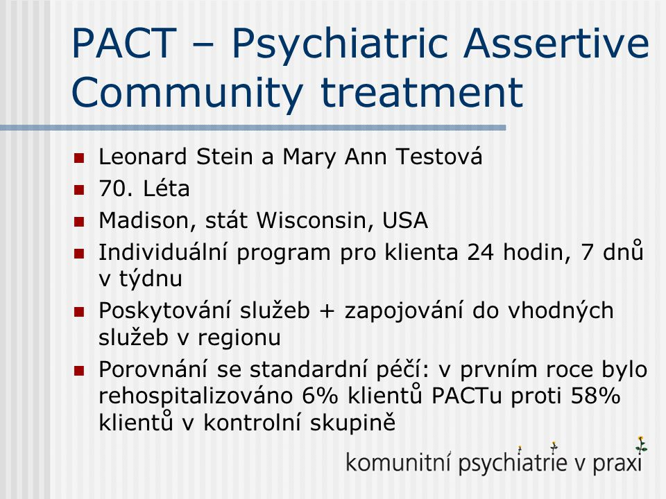 PACT – Psychiatric Assertive Community treatment Leonard Stein a Mary Ann Testová 70.