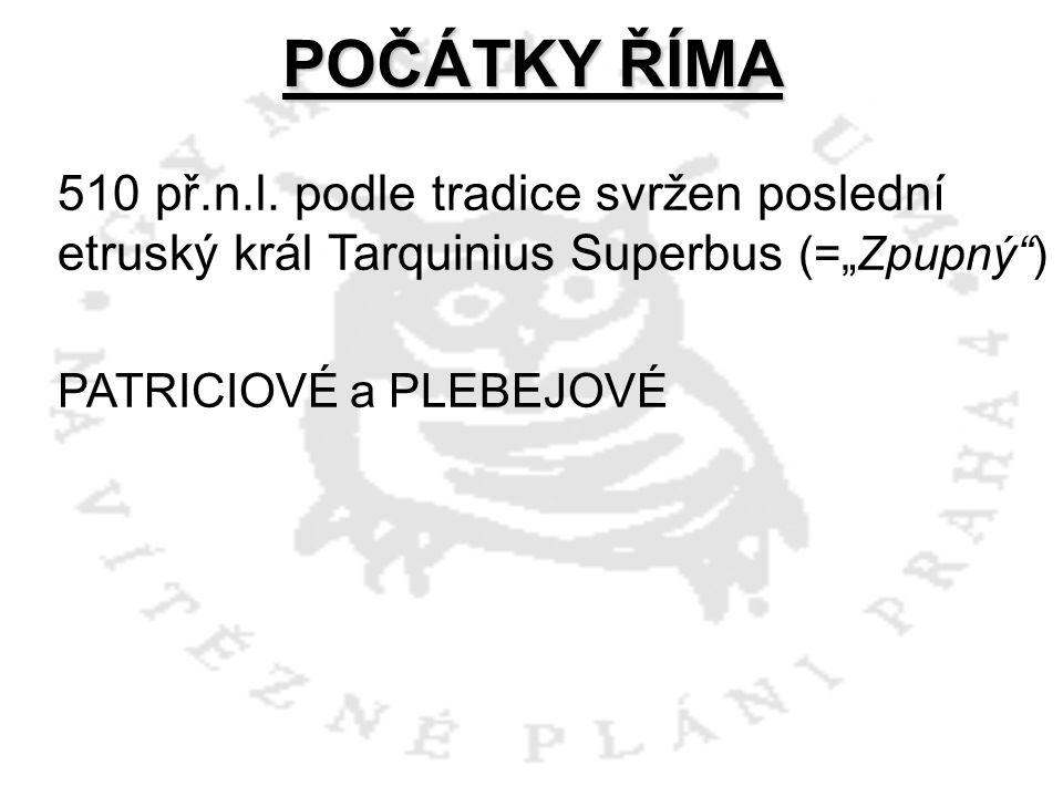 """POČÁTKY ŘÍMA 510 př.n.l. podle tradice svržen poslední etruský král Tarquinius Superbus (=""""Zpupný"""") PATRICIOVÉ a PLEBEJOVÉ"""