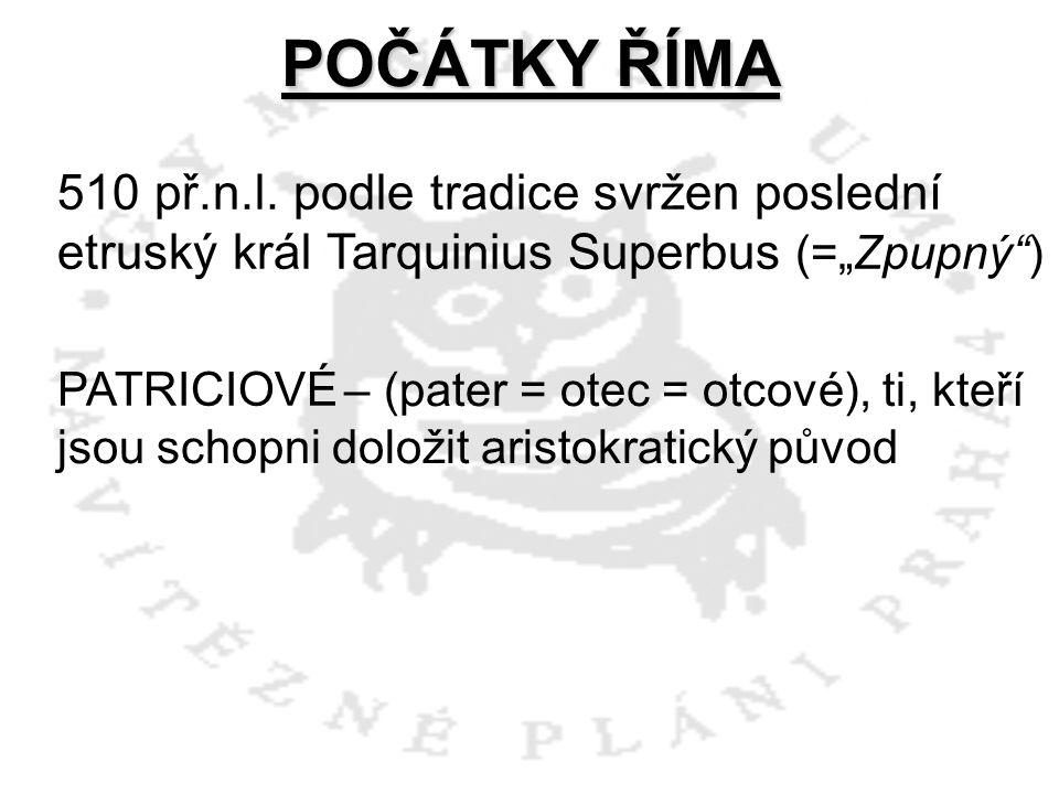 """POČÁTKY ŘÍMA 510 př.n.l. podle tradice svržen poslední etruský král Tarquinius Superbus (=""""Zpupný"""") PATRICIOVÉ – (pater = otec = otcové), ti, kteří js"""
