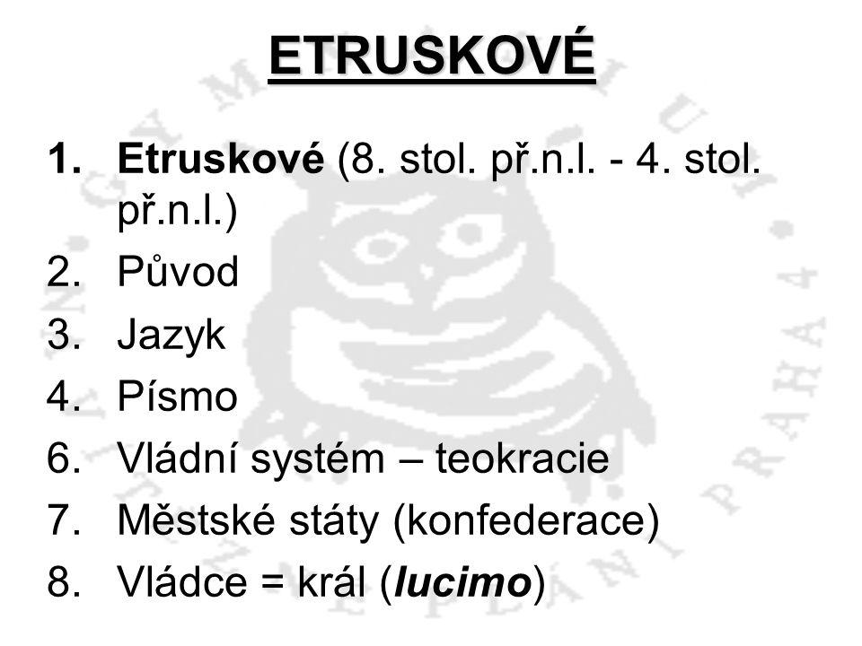 ETRUSKOVÉ 1.Etruskové (8. stol. př.n.l. - 4. stol. př.n.l.) 2.Původ 3.Jazyk 4.Písmo 6.Vládní systém – teokracie 7.Městské státy (konfederace) 8.Vládce