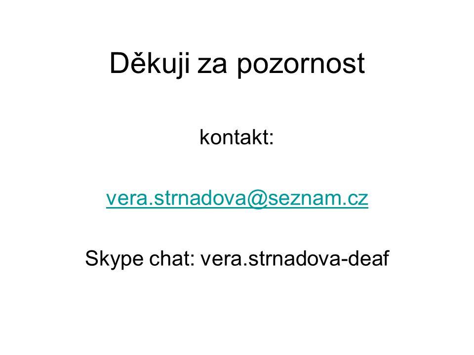 Děkuji za pozornost kontakt: vera.strnadova@seznam.cz Skype chat: vera.strnadova-deaf