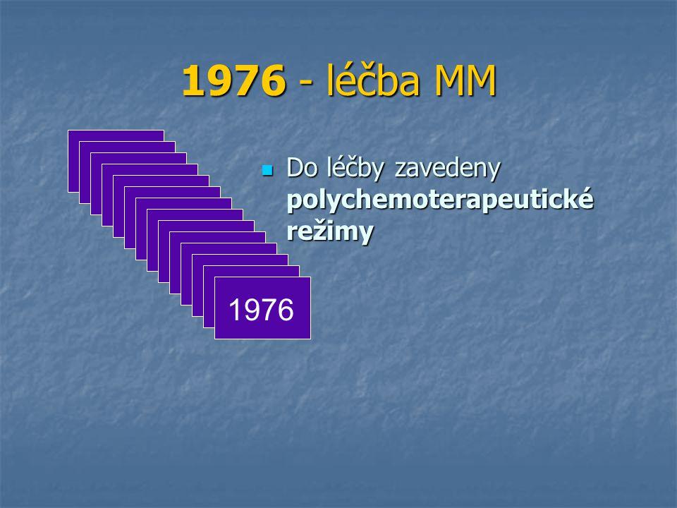 1976 - léčba MM Do léčby zavedeny polychemoterapeutické režimy Do léčby zavedeny polychemoterapeutické režimy 1976