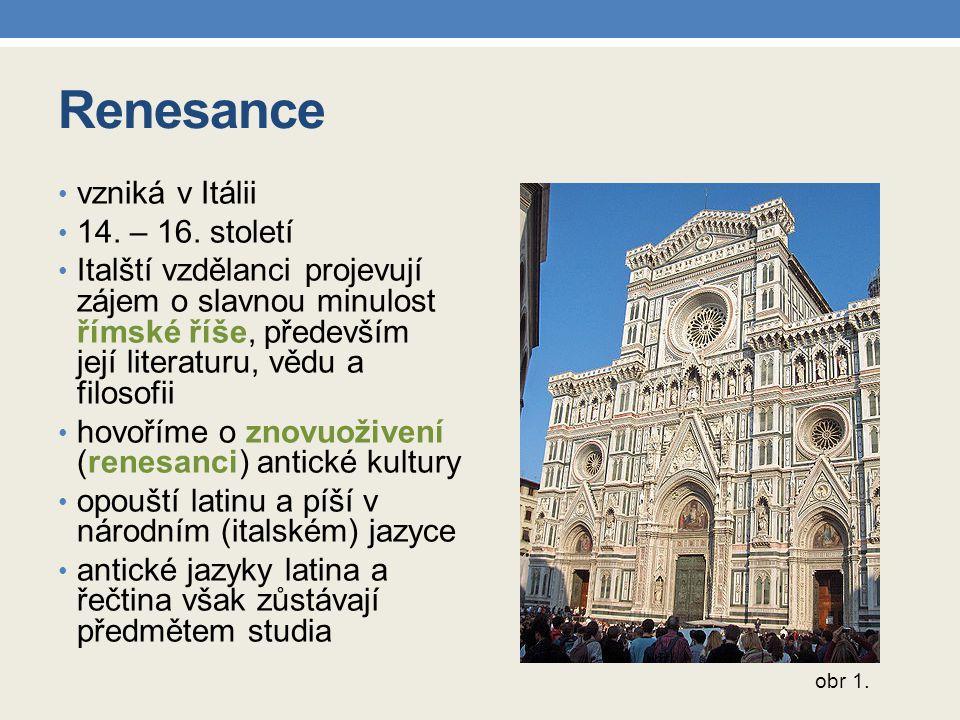 Renesance vzniká v Itálii 14. – 16. století Italští vzdělanci projevují zájem o slavnou minulost římské říše, především její literaturu, vědu a filoso